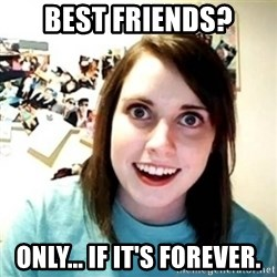 Overly Attached Girlfriend creepy - Best friends? Only... if it's forever.