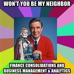 mr rogers  - Won't you be my neighbor Finance Consolidations and Business Management & Analytics