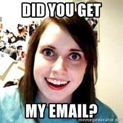 obsessed girlfriend - Did you get my email?