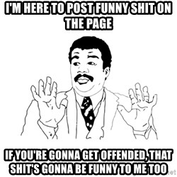 we got a badass over here - I'm here to post funny shit on the page If you're gonna get offended, that shit's gonna be funny to me too