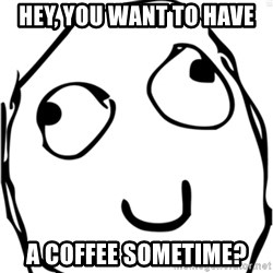 Derp meme - Hey, you want to have a coffee sometime?