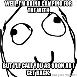 Derp meme - well, I'm going camping for the week But I'll call you as soon as I get back.