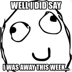 Derp meme - Well I did say I was away this week...