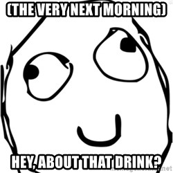 Derp meme - (the very next morning) Hey, about that drink?