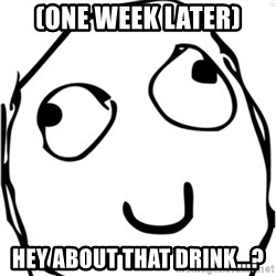 Derp meme - (one week later) Hey about that drink...?
