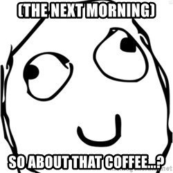 Derp meme - (the next morning) So about that coffee...?