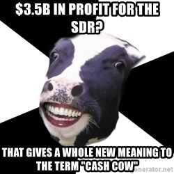 "Restaurant Employee Cow - $3.5B in Profit for the SDR? That gives a whole new meaning to the term ""Cash Cow"""
