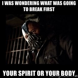 Bane Meme - i was wondering what was going to break first Your spirit or your body