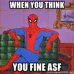spider manf - WHEN YOU THINK  YOU FINE ASF