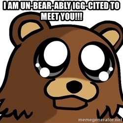 Pedobear Triste - i am un-bear-ably igg-cited to meet you!!!