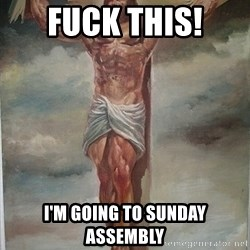 Muscles Jesus - Fuck this! I'm going to Sunday Assembly