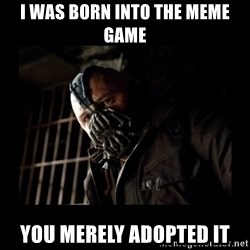 Bane Meme - I was born into the meme game you merely adopted it