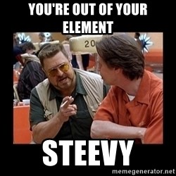 walter sobchak - You're out of your element steevy