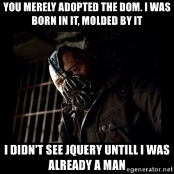 Bane Meme - You merely adopted the dom. I was born in it, molded by it I didn't see jQuery untill I was already a man