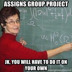 drunk Teacher - Assigns group project  JK, you will have to do it on your own