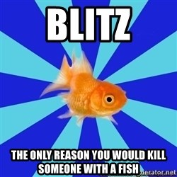 Absentminded Goldfish - Blitz The only reason you would kill someone with a fish