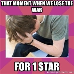 First World Gamer Problems - That moment when we lose the war for 1 star
