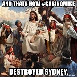 storytime jesus - and thats how #casinomike  destroyed sydney.