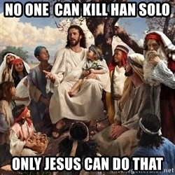 storytime jesus - No one  can kill han solo oNLY JESUS CAN DO THAT