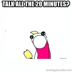 sad do all the things - Talk ALL the 20 minutes?