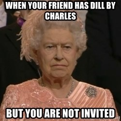 Unhappy Queen - When your friend has Dill by Charles But you are not invited