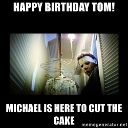 Michael Myers - HAPPY BIRTHDAY TOM! MICHAEL IS HERE TO CUT THE CAKE