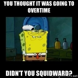 didnt you squidward - You thought it was going to Overtime Didn't you Squidward?