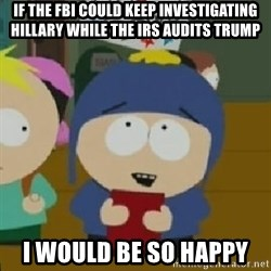 Craig would be so happy - If the fbi could keep investigating hillary while the irs audits trump I would be so happy