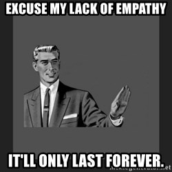 kill yourself guy blank - Excuse my lack of empathy it'll only last forever.