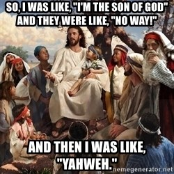 "storytime jesus - So, I was like, ""I'm the Son of God"" and they were like, ""No way!"" And then I was like, ""Yahweh."""