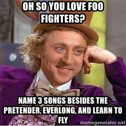 Oh so you're - oh so you love foo fighters? name 3 songs besides the pretender, everlong, and learn to fly