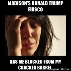 todays problem crying woman - Madison's Donald Trump Fiasco has me blocked from my Cracker Barrel.