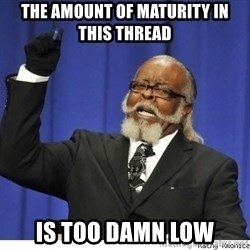 The tolerance is to damn high! - the amount of maturity in this thread is too damn low