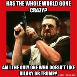Angry Walter With Gun - Has the whole world gone crazy? Am I the only one who doesn't like Hilary or Trump?