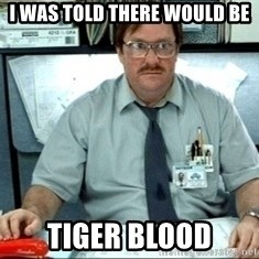 I was told there would be ___ - i was told there would be tiger blood