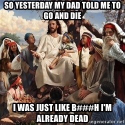 storytime jesus - so yesterday my dad told me to go and die i was just like b###h i'm already dead