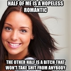 Good Girl Gina - half of me is a hopeless romantic the other half is a bitch that won't take shit from anybody