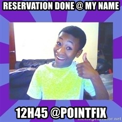 Well Done! - reservation done @ my name 12h45 @pointfix