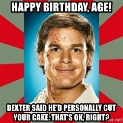 DEXTER MORGAN  - Happy Birthday, Age! Dexter said he'd personally cut your cake. That's ok, right?