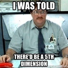 I was told there would be ___ - I was told There'd be a 5th dimension
