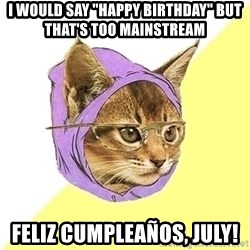 """Hipster Cat - I would say """"happy birthday"""" but that's too mainstream feliz cumpleaños, July!"""