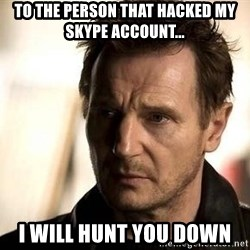Liam Neeson meme - To the person that hacked my Skype account... I will hunt you down
