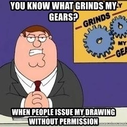 Grinds My Gears Peter Griffin - YOU KNOW WHAT GRINDS MY GEARS? WHEN PEOPLE ISSUE MY DRAWING WITHOUT PERMISSION