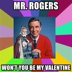 mr rogers  - Mr. Rogers Won't You be My Valentine
