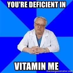 doctor_atypical - you're deficient in vitamin me
