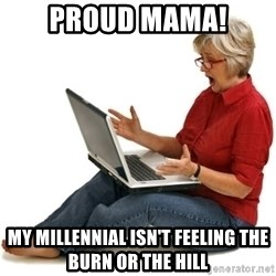SHOCKED MOM! - Proud Mama! My millennial isn't feeling the Burn or the Hill