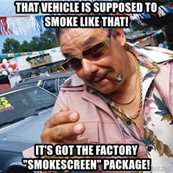 """Scumbag Car Salesman - that vehicle is supposed to smoke like that! it's got the factory """"smokescreen"""" package!"""