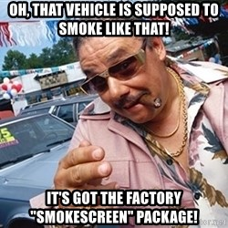 """Scumbag Car Salesman - oh, that vehicle is supposed to smoke like that! It's got the factory """"smokescreen"""" package!"""