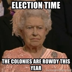 Unhappy Queen - Election Time The colonies are rowdy this year
