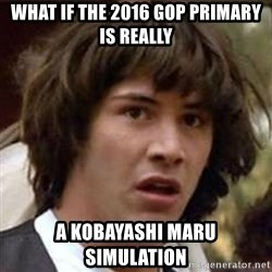 Conspiracy Keanu - what if the 2016 gop primary is really a Kobayashi Maru simulation